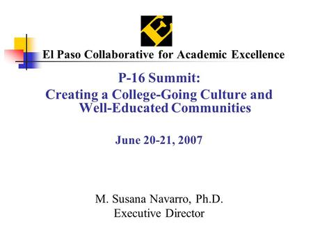 El Paso Collaborative for Academic Excellence P-16 Summit: Creating a College-Going Culture and Well-Educated Communities June 20-21, 2007 M. Susana Navarro,