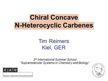 "Chiral Concave N-Heterocyclic Carbenes 3 rd International Summer School ""Supramolecular Systems in Chemistry and Biology"" Tim Reimers Kiel, GER."