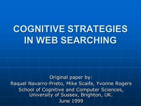 COGNITIVE STRATEGIES IN WEB SEARCHING Original paper by: Raquel Navarro-Prieto, Mike Scaife, Yvonne Rogers School of Cognitive and Computer Sciences, University.