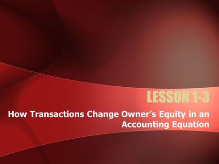 LESSON 1-3 How Transactions Change Owner's Equity in an Accounting Equation.