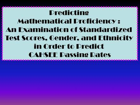 Predicting Mathematical Proficiency : An Examination of Standardized Test Scores, Gender, and Ethnicity in Order to Predict CAHSEE Passing Rates.