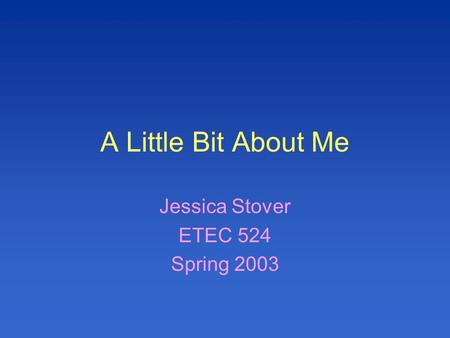 A Little Bit About Me Jessica Stover ETEC 524 Spring 2003.