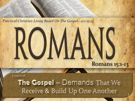 1 Romans 15:1-13 Practical Christian Living Based On The Gospel– 12:1-15:13.
