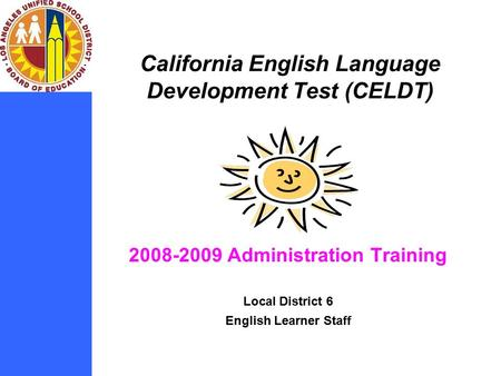 California English Language Development Test (CELDT) 2008-2009 Administration Training Local District 6 English Learner Staff.