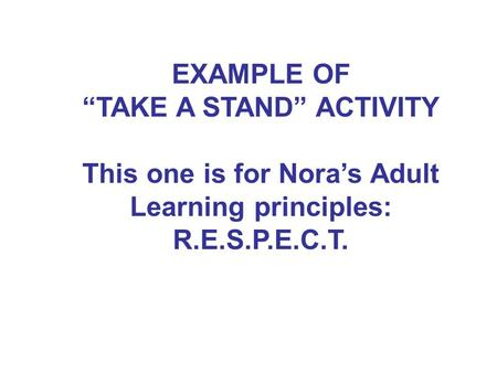 "EXAMPLE OF ""TAKE A STAND"" ACTIVITY This one is for Nora's Adult Learning principles: R.E.S.P.E.C.T."