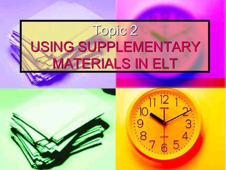 Topic 2 USING SUPPLEMENTARY MATERIALS IN ELT. Key points Characteristics of good materials Characteristics of good materials What makes effective materials?