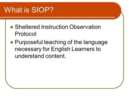 What is SIOP? Sheltered Instruction Observation Protocol Purposeful teaching of the language necessary for English Learners to understand content.