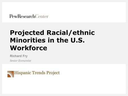 Projected Racial/ethnic Minorities in the U.S. Workforce Richard Fry Senior Economist Hispanic Trends Project.