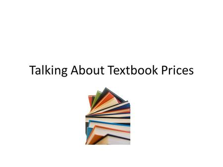 Talking About Textbook Prices. Why do textbooks cost so much? Production costs Bundling and supplementary materials Frequent revisions Limited, directed.