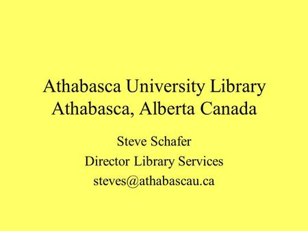 Athabasca University Library Athabasca, Alberta Canada Steve Schafer Director Library Services