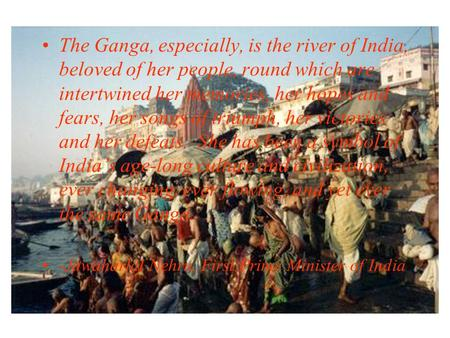 The Ganga, especially, is the river of India, beloved of her people, round which are intertwined her memories, her hopes and fears, her songs of triumph,