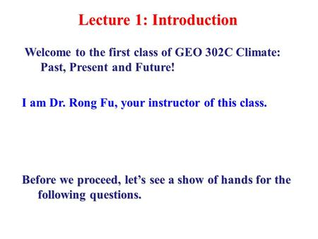 Lecture 1: Introduction I am Dr. Rong Fu, your instructor of this class. Welcome to the first class of GEO 302C Climate: Past, Present and Future! Before.