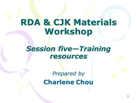 11 RDA & CJK Materials Workshop Session five—Training resources Prepared by Charlene Chou.