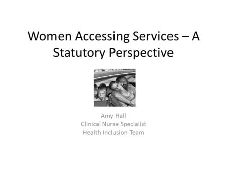 Women Accessing Services – A Statutory Perspective Amy Hall Clinical Nurse Specialist Health Inclusion Team.