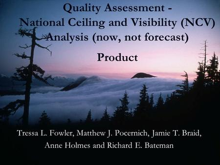 Quality Assessment - National Ceiling and Visibility (NCV) Analysis (now, not forecast) Product Tressa L. Fowler, Matthew J. Pocernich, Jamie T. Braid,