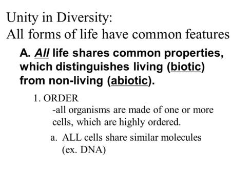 Unity in Diversity: All forms of life have common features A. All life shares common properties, which distinguishes living (biotic) from non-living (abiotic).