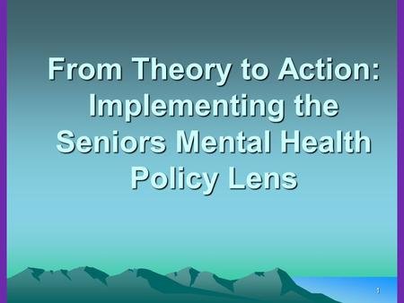 1 From Theory to Action: Implementing the Seniors Mental Health Policy Lens.