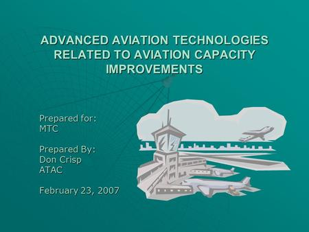 ADVANCED AVIATION TECHNOLOGIES RELATED TO AVIATION CAPACITY IMPROVEMENTS Prepared for: MTC Prepared By: Don Crisp ATAC February 23, 2007.