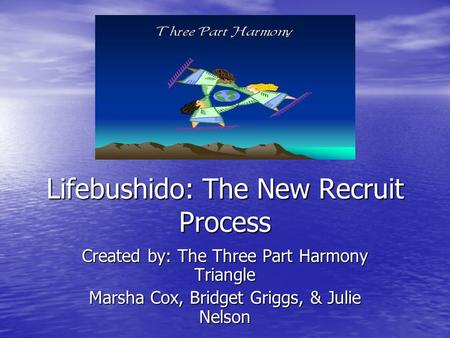 Lifebushido: The New Recruit Process Created by: The Three Part Harmony Triangle Marsha Cox, Bridget Griggs, & Julie Nelson.