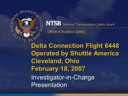 Office of Aviation Safety Delta Connection Flight 6448 Operated by Shuttle America Cleveland, Ohio February 18, 2007 Investigator-in-Charge Presentation.