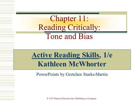 © 2005 Pearson Education Inc. Publishing as Longman Chapter 11: Reading Critically: Tone and Bias Active Reading Skills, 1/e Kathleen McWhorter PowerPoints.