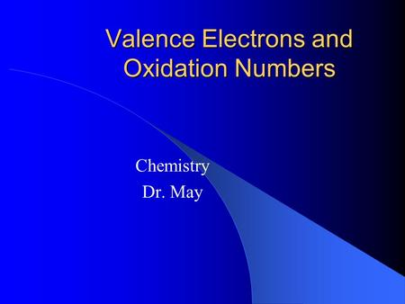 Valence Electrons and Oxidation Numbers Chemistry Dr. May.