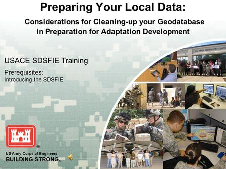 US Army Corps of Engineers BUILDING STRONG ® Preparing Your Local Data: Considerations for Cleaning-up your Geodatabase in Preparation for Adaptation Development.