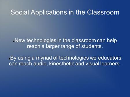 Social Applications in the Classroom New technologies in the classroom can help reach a larger range of students. By using a myriad of technologies we.