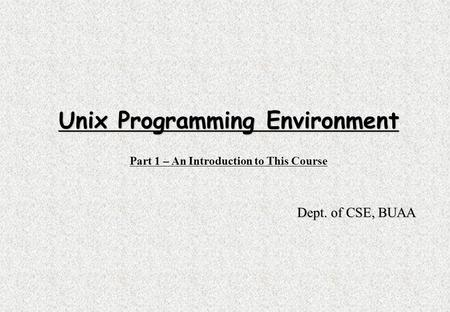 Unix Programming Environment Part 1 – An Introduction to This Course Dept. of CSE, BUAA.