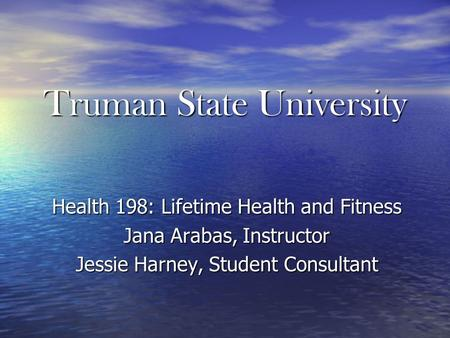 Truman State University Health 198: Lifetime Health and Fitness Jana Arabas, Instructor Jessie Harney, Student Consultant.