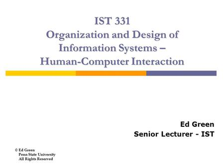 IST 331 Organization and Design of Information Systems – Human-Computer Interaction Ed Green Senior Lecturer - IST © Ed Green Penn State University Penn.