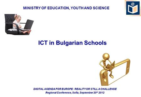 ICT in Bulgarian Schools DIGITAL AGENDA FOR EUROPE: REALITY OR STILL A CHALLENGE Regional Conference, Sofia, September 20 th 2012 MINISTRY OF EDUCATION,