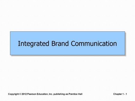 Copyright © 2012 Pearson Education, Inc. publishing as Prentice HallChapter 1 - 1 Integrated Brand Communication.