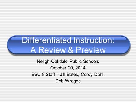 Neligh-Oakdale Public Schools October 20, 2014 ESU 8 Staff – Jill Bates, Corey Dahl, Deb Wragge Differentiated Instruction: A Review & Preview.