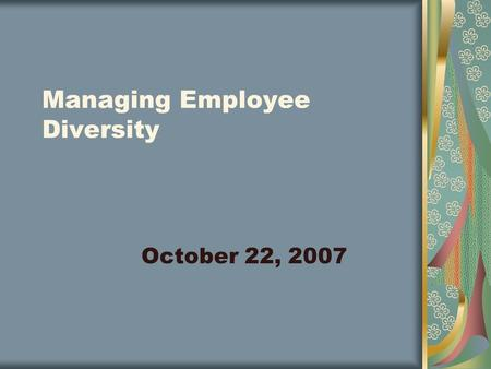 Managing Employee Diversity October 22, 2007. Diversity It describes a wide spectrum differences between people. Groups of individuals share characteristics.