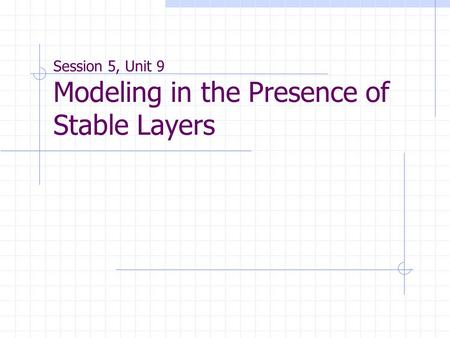 Session 5, Unit 9 Modeling in the Presence of Stable Layers.