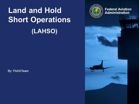 By: FAASTeam Federal Aviation Administration Land and Hold Short Operations (LAHSO)