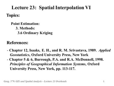 Geog. 579: GIS and Spatial Analysis - Lecture 21 Overheads 1 Point Estimation: 3. Methods: 3.6 Ordinary Kriging Topics: Lecture 23: Spatial Interpolation.