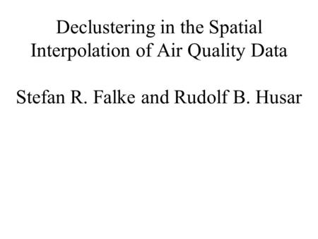 Declustering in the Spatial Interpolation of Air Quality Data Stefan R. Falke and Rudolf B. Husar.