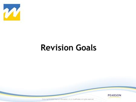 Copyright © 2008 Pearson Education, inc. or its affiliates. All rights reserved. Revision Goals.