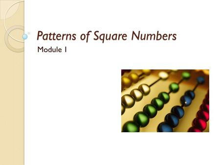 "Patterns of Square Numbers Module 1. A Question For You… You are helping your niece with her homework and she says, ""I notice that every time I square."