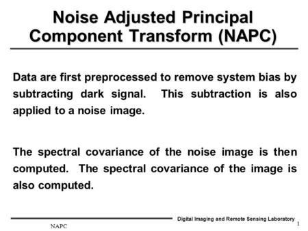 Digital Imaging and Remote Sensing Laboratory NAPC 1 Noise Adjusted Principal Component Transform (NAPC) Data are first preprocessed to remove system bias.