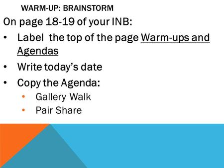WARM-UP: BRAINSTORM On page 18-19 of your INB: Label the top of the page Warm-ups and Agendas Write today's date Copy the Agenda: Gallery Walk Pair Share.