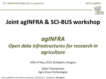 Joint agINFRA & SCI-BUS workshop, 30/05/2013, Budapest, Hungary FP 7-INFRASTRUCTURES-2011-2 programme 283770 agINFRA Joint agINFRA & SCI-BUS workshop agINFRA.