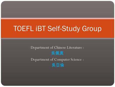 Department of Chinese Literature : 吳佩真 Department of Computer Science : 吳亞倫 TOEFL iBT Self-Study Group.