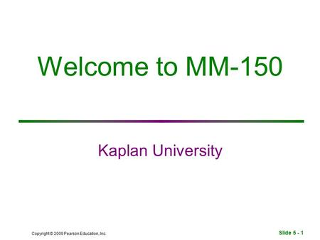 Slide 5 - 1 Copyright © 2009 Pearson Education, Inc. Welcome to MM-150 Kaplan University.