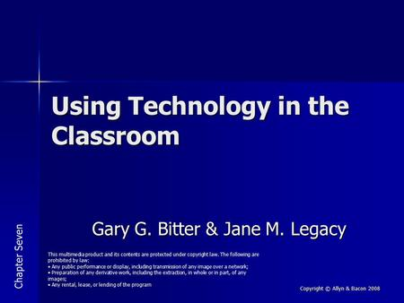 Copyright © Allyn & Bacon 2008 Using Technology in the Classroom Gary G. Bitter & Jane M. Legacy This multimedia product and its contents are protected.