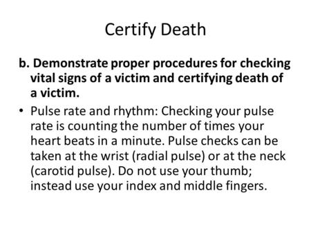 Certify Death b. Demonstrate proper procedures for checking vital signs of a victim and certifying death of a victim. Pulse rate and rhythm: Checking your.