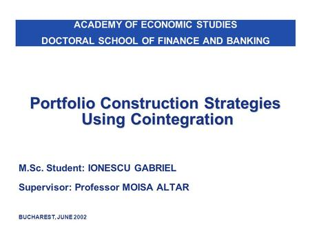 Portfolio Construction Strategies Using Cointegration M.Sc. Student: IONESCU GABRIEL Supervisor: Professor MOISA ALTAR BUCHAREST, JUNE 2002 ACADEMY OF.