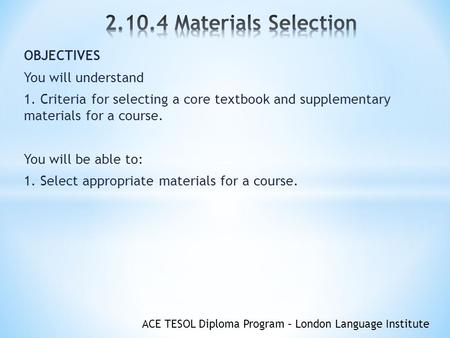 ACE TESOL Diploma Program – London Language Institute OBJECTIVES You will understand 1. Criteria for selecting a core textbook and supplementary materials.
